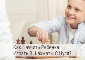 как научить ребенка играть в шахматы с нуля в домашних условиях